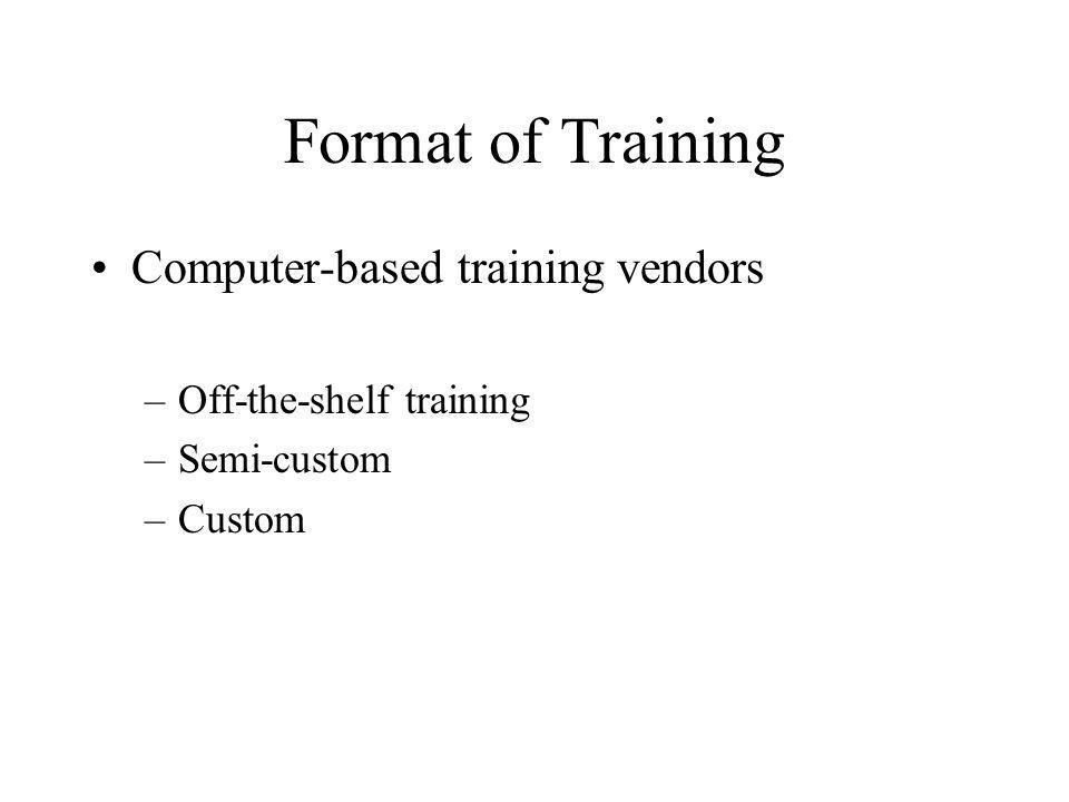 Format of Training Computer-based training vendors –Off-the-shelf training –Semi-custom –Custom