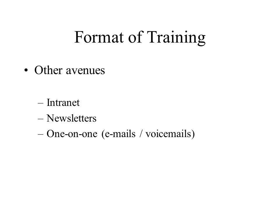 Format of Training Other avenues –Intranet –Newsletters –One-on-one (e-mails / voicemails)