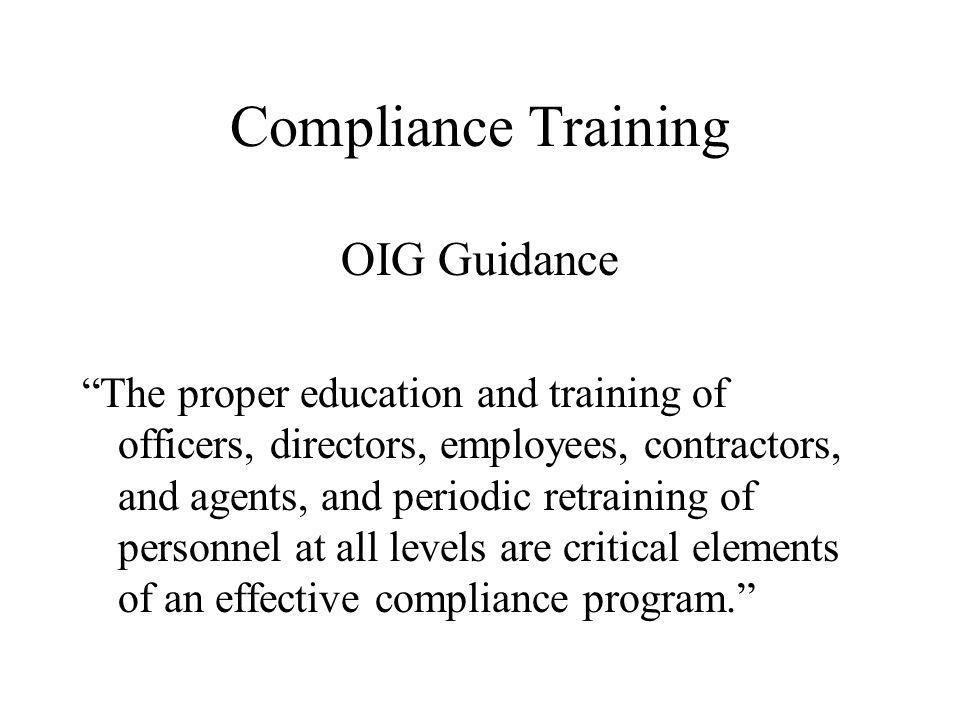 Compliance Training OIG Guidance The proper education and training of officers, directors, employees, contractors, and agents, and periodic retraining of personnel at all levels are critical elements of an effective compliance program.