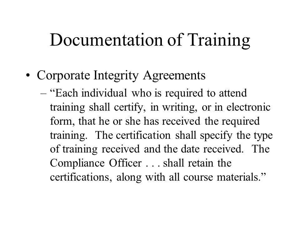 Documentation of Training Corporate Integrity Agreements –Each individual who is required to attend training shall certify, in writing, or in electronic form, that he or she has received the required training.