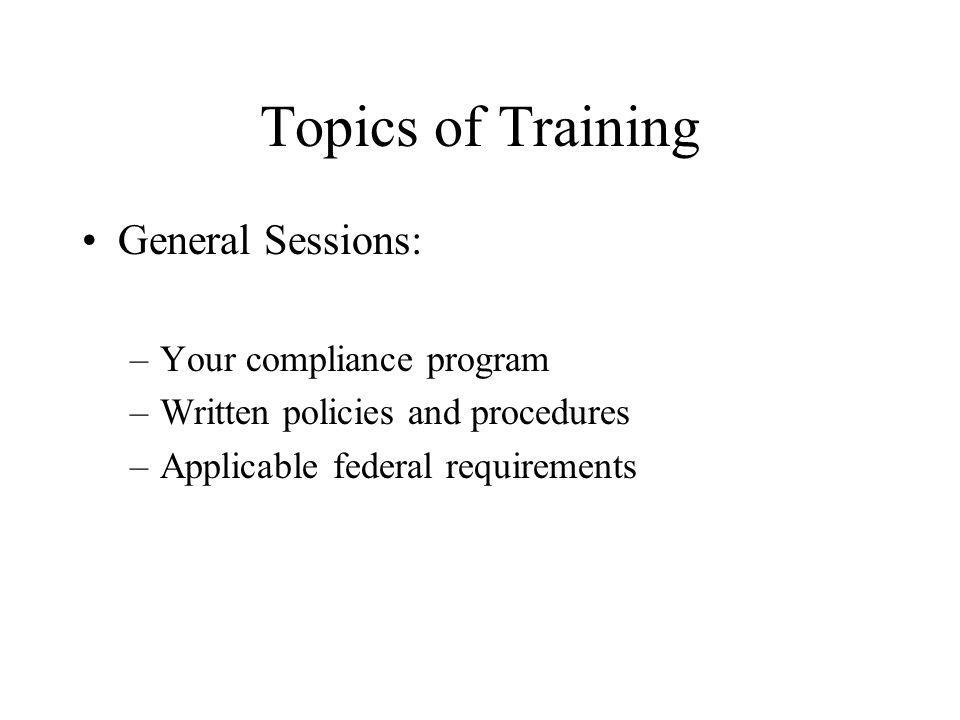 Topics of Training General Sessions: –Your compliance program –Written policies and procedures –Applicable federal requirements