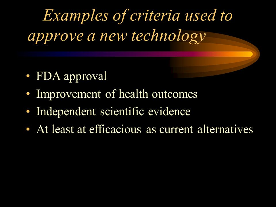 Examples of criteria used to approve a new technology FDA approval Improvement of health outcomes Independent scientific evidence At least at efficacious as current alternatives