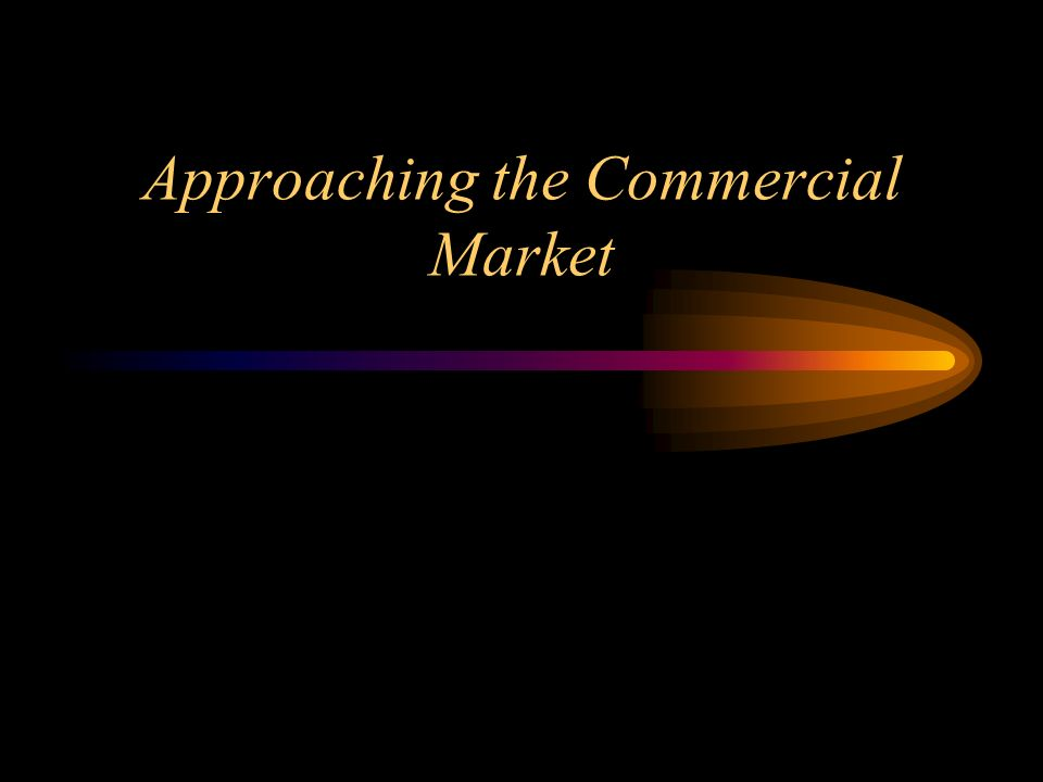 Approaching the Commercial Market
