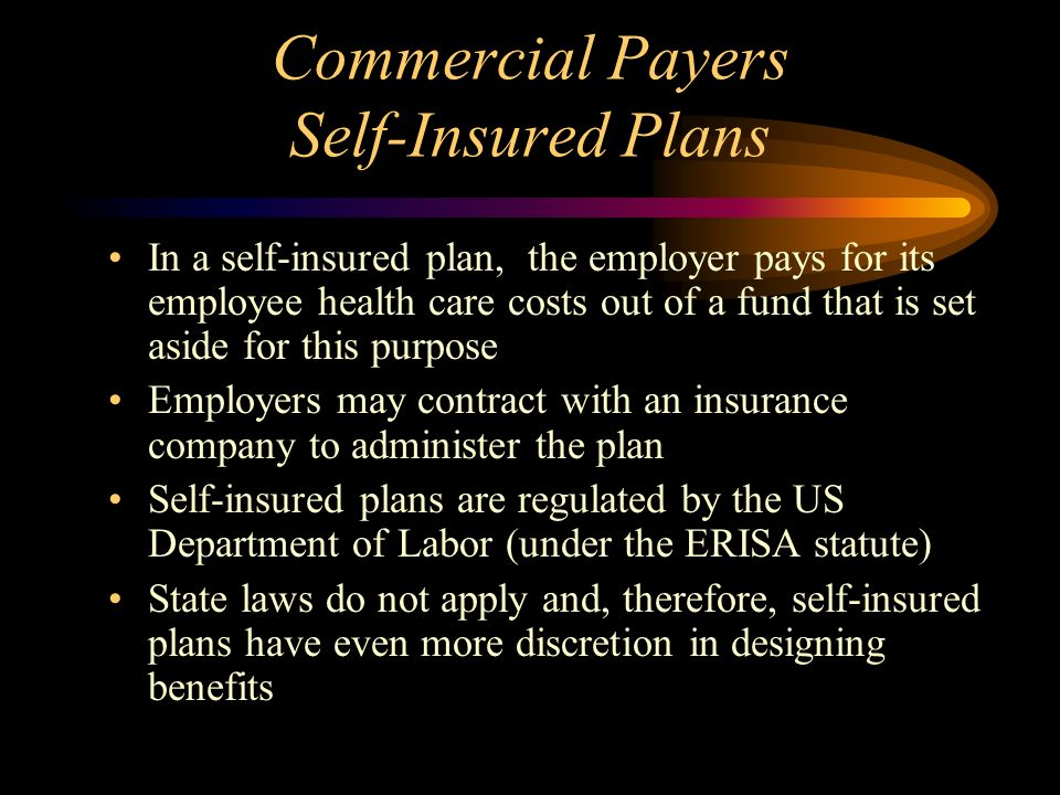 Commercial Payers Self-Insured Plans In a self-insured plan, the employer pays for its employee health care costs out of a fund that is set aside for this purpose Employers may contract with an insurance company to administer the plan Self-insured plans are regulated by the US Department of Labor (under the ERISA statute) State laws do not apply and, therefore, self-insured plans have even more discretion in designing benefits