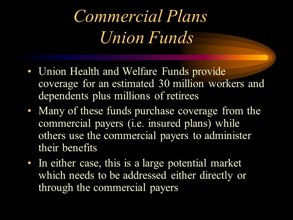 Commercial Plans Union Funds Union Health and Welfare Funds provide coverage for an estimated 30 million workers and dependents plus millions of retirees Many of these funds purchase coverage from the commercial payers (i.e.