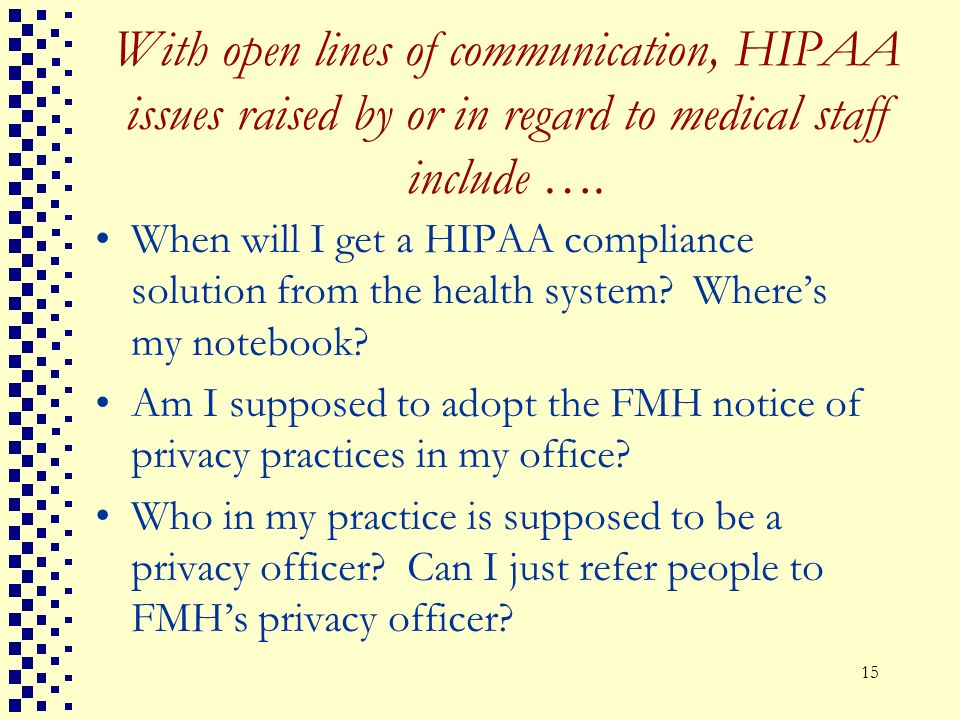 15 With open lines of communication, HIPAA issues raised by or in regard to medical staff include …. When will I get a HIPAA compliance solution from