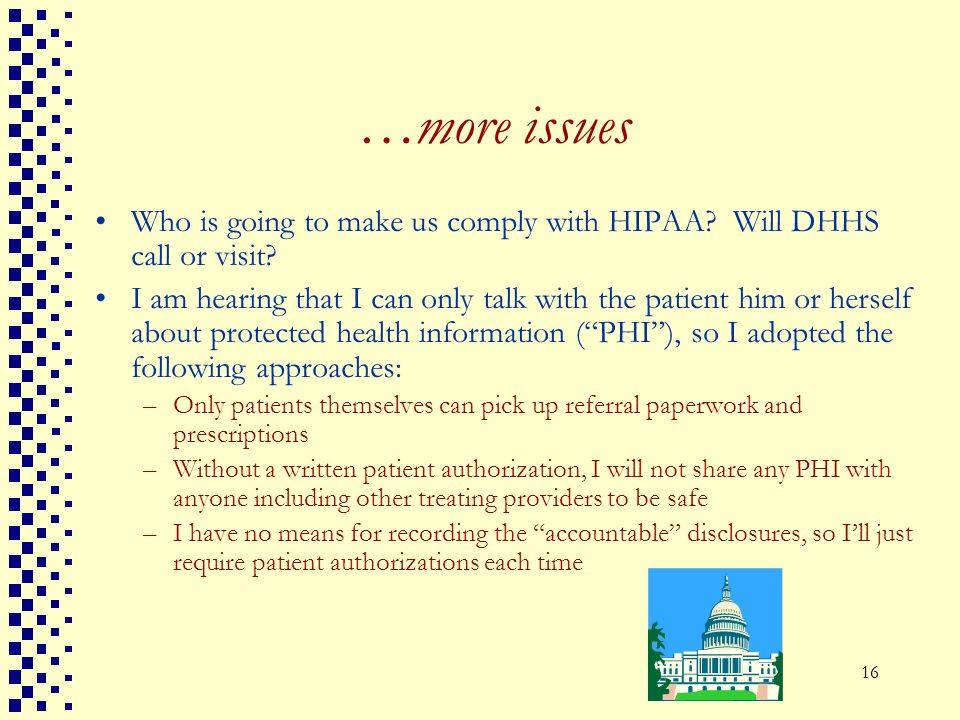 16 …more issues Who is going to make us comply with HIPAA? Will DHHS call or visit? I am hearing that I can only talk with the patient him or herself