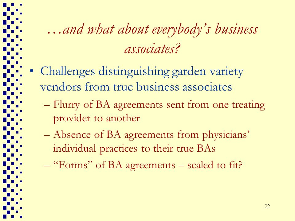 22 …and what about everybodys business associates? Challenges distinguishing garden variety vendors from true business associates –Flurry of BA agreem