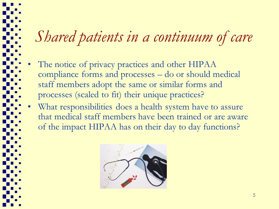 5 Shared patients in a continuum of care The notice of privacy practices and other HIPAA compliance forms and processes – do or should medical staff m