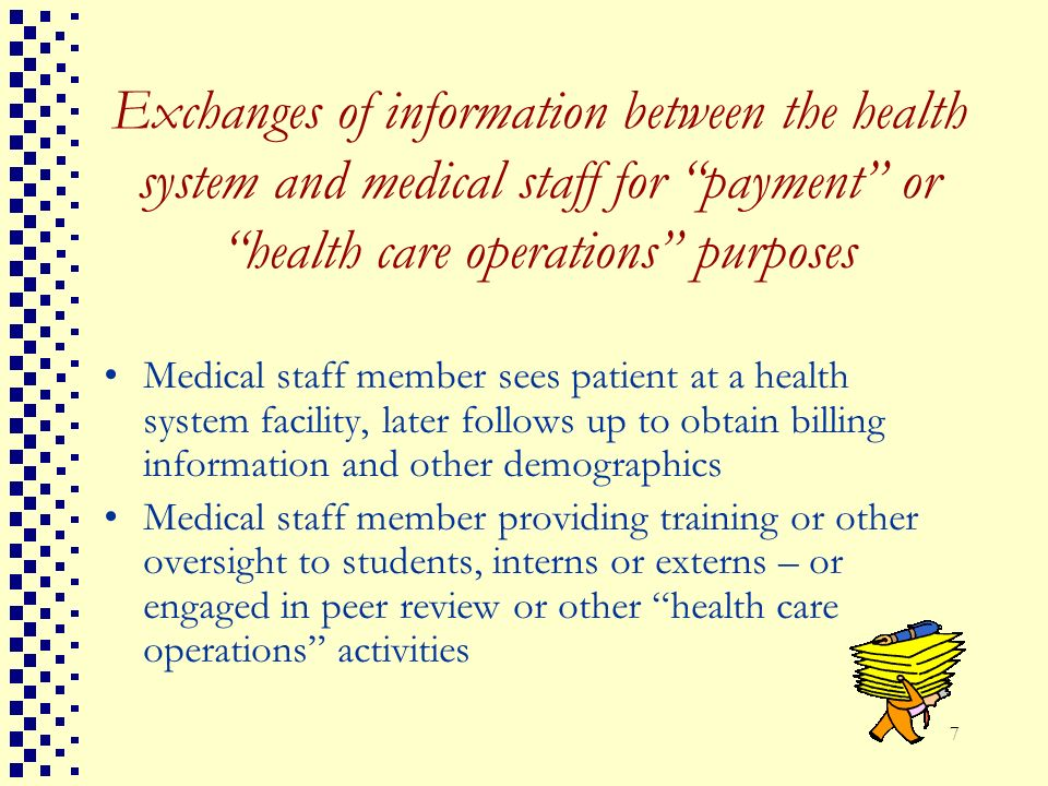 7 Exchanges of information between the health system and medical staff for payment or health care operations purposes Medical staff member sees patien