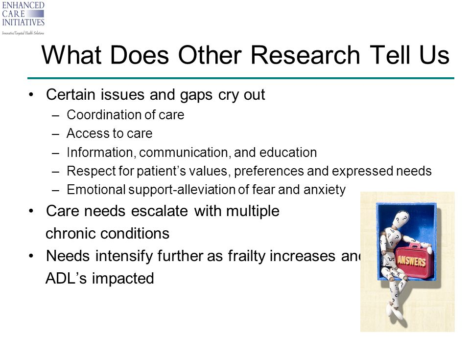 What Does Other Research Tell Us Certain issues and gaps cry out –Coordination of care –Access to care –Information, communication, and education –Respect for patients values, preferences and expressed needs –Emotional support-alleviation of fear and anxiety Care needs escalate with multiple chronic conditions Needs intensify further as frailty increases and ADLs impacted