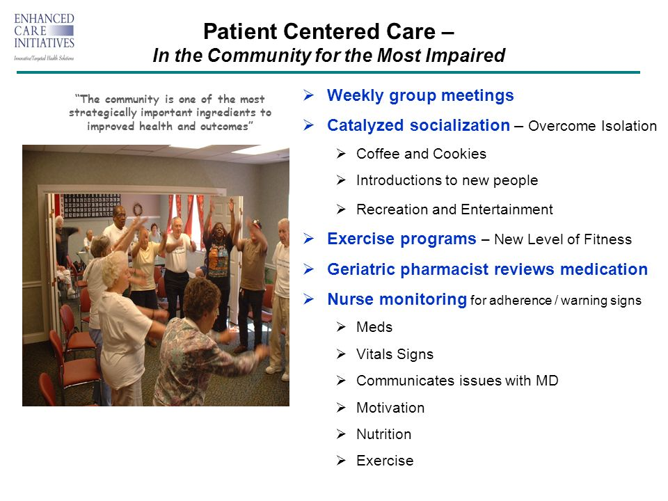 Patient Centered Care – In the Community for the Most Impaired Weekly group meetings Catalyzed socialization – Overcome Isolation Coffee and Cookies Introductions to new people Recreation and Entertainment Exercise programs – New Level of Fitness Geriatric pharmacist reviews medication Nurse monitoring for adherence / warning signs Meds Vitals Signs Communicates issues with MD Motivation Nutrition Exercise The community is one of the most strategically important ingredients to improved health and outcomes