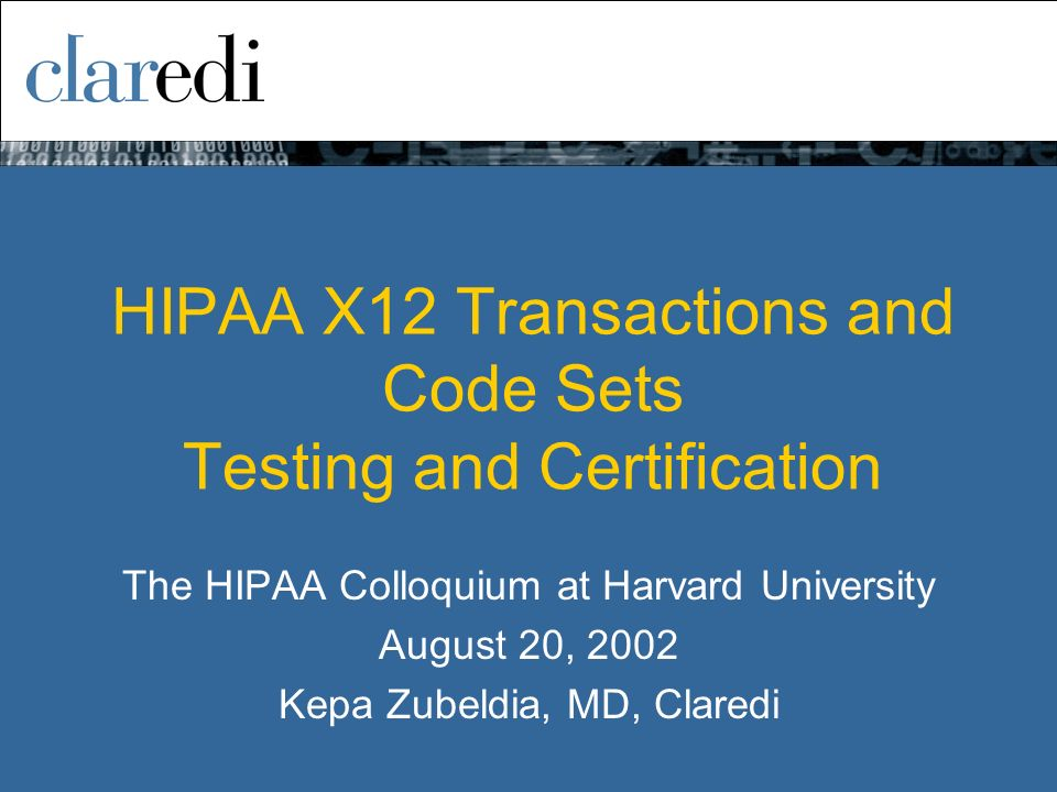 HIPAA X12 Transactions and Code Sets Testing and Certification The HIPAA Colloquium at Harvard University August 20, 2002 Kepa Zubeldia, MD, Claredi