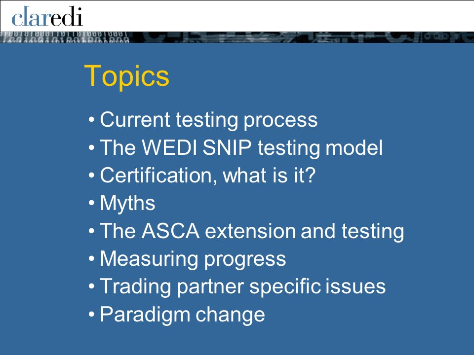 Topics Current testing process The WEDI SNIP testing model Certification, what is it? Myths The ASCA extension and testing Measuring progress Trading