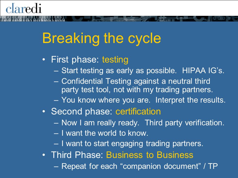 Breaking the cycle First phase: testing –Start testing as early as possible. HIPAA IGs. –Confidential Testing against a neutral third party test tool,