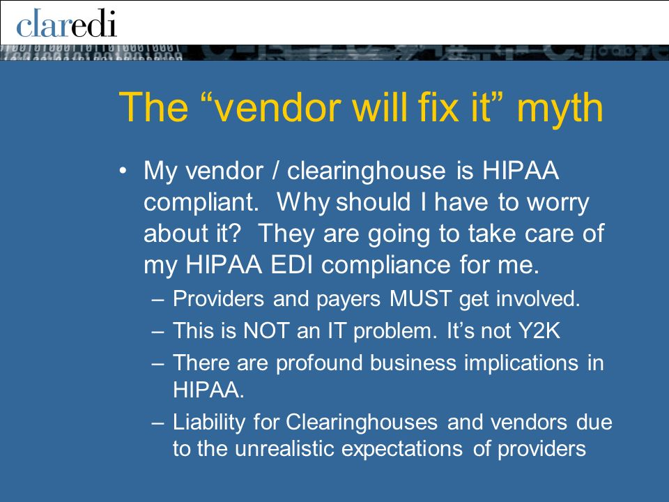 The vendor will fix it myth My vendor / clearinghouse is HIPAA compliant. Why should I have to worry about it? They are going to take care of my HIPAA