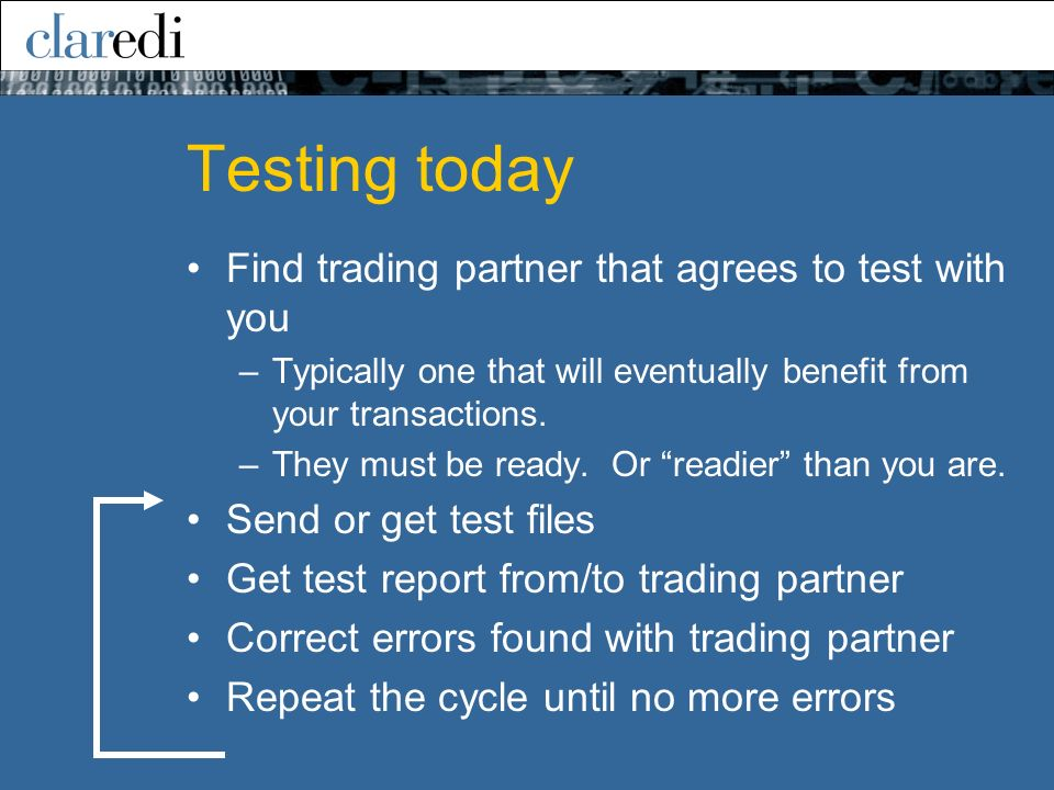 Testing today Find trading partner that agrees to test with you –Typically one that will eventually benefit from your transactions. –They must be read