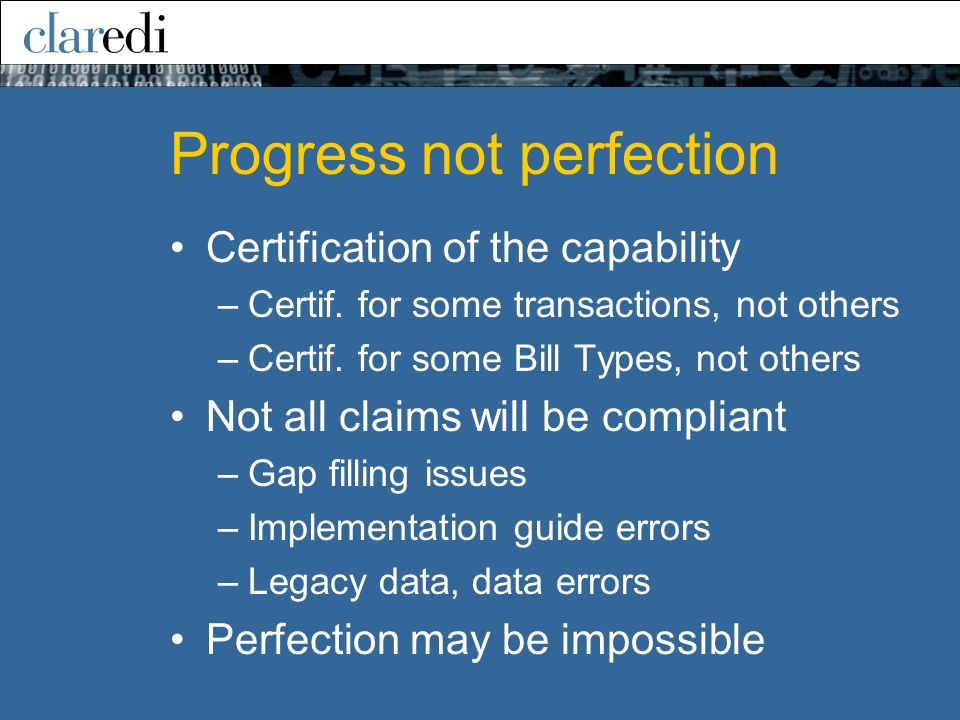 Progress not perfection Certification of the capability –Certif. for some transactions, not others –Certif. for some Bill Types, not others Not all cl
