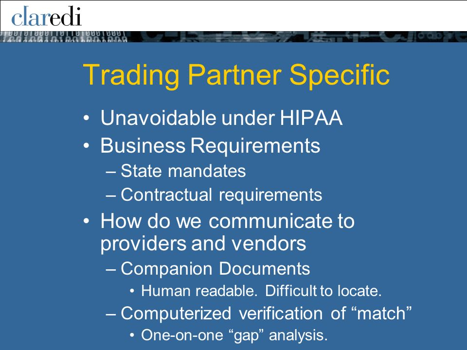 Trading Partner Specific Unavoidable under HIPAA Business Requirements –State mandates –Contractual requirements How do we communicate to providers an