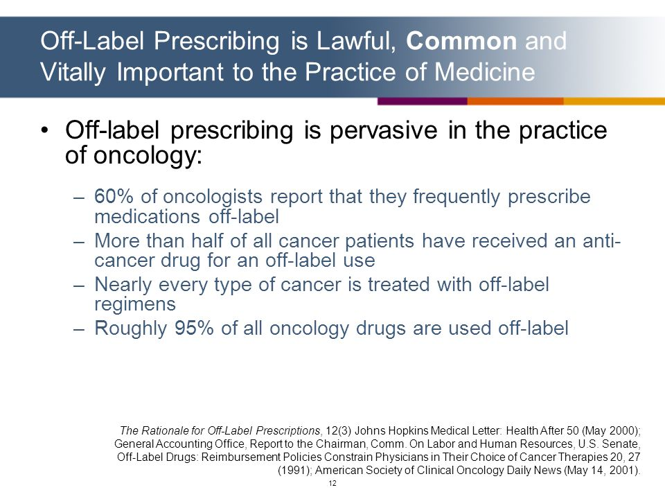 12 Off-Label Prescribing is Lawful, Common and Vitally Important to the Practice of Medicine Off-label prescribing is pervasive in the practice of onc