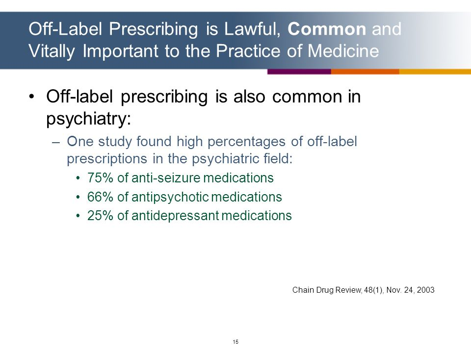 15 Off-Label Prescribing is Lawful, Common and Vitally Important to the Practice of Medicine Off-label prescribing is also common in psychiatry: –One