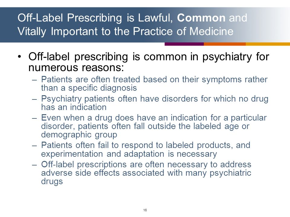 16 Off-label prescribing is common in psychiatry for numerous reasons: –Patients are often treated based on their symptoms rather than a specific diag
