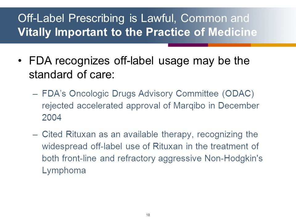 18 Off-Label Prescribing is Lawful, Common and Vitally Important to the Practice of Medicine FDA recognizes off-label usage may be the standard of car