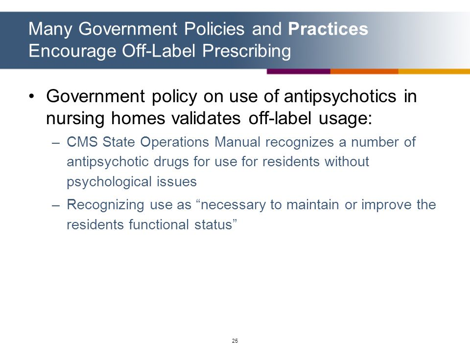 25 Government policy on use of antipsychotics in nursing homes validates off-label usage: –CMS State Operations Manual recognizes a number of antipsyc