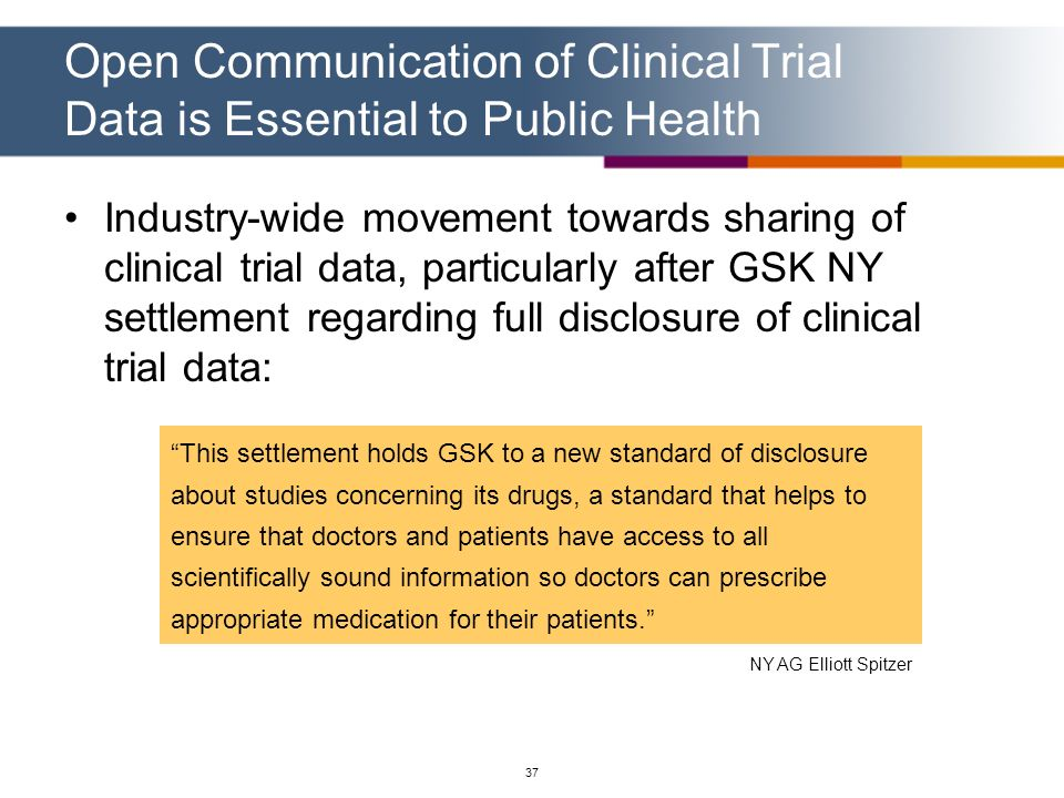 37 Open Communication of Clinical Trial Data is Essential to Public Health Industry-wide movement towards sharing of clinical trial data, particularly