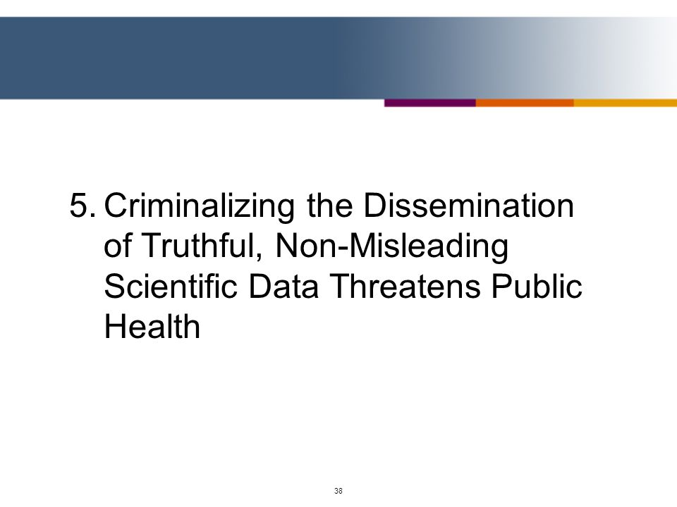 38 5.Criminalizing the Dissemination of Truthful, Non-Misleading Scientific Data Threatens Public Health
