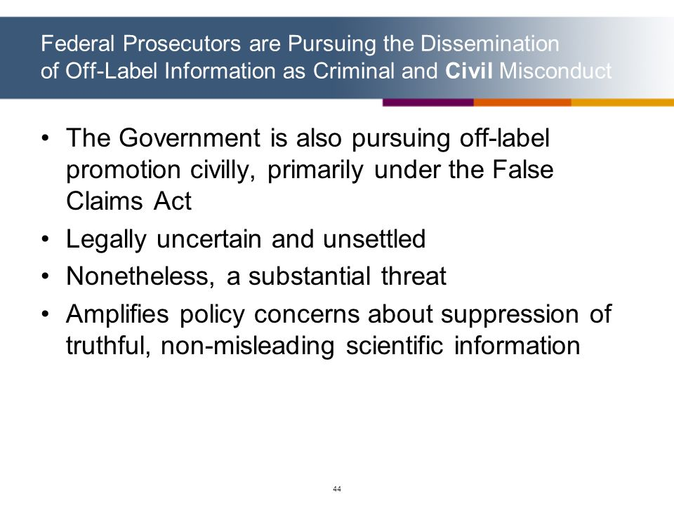44 Federal Prosecutors are Pursuing the Dissemination of Off-Label Information as Criminal and Civil Misconduct The Government is also pursuing off-la