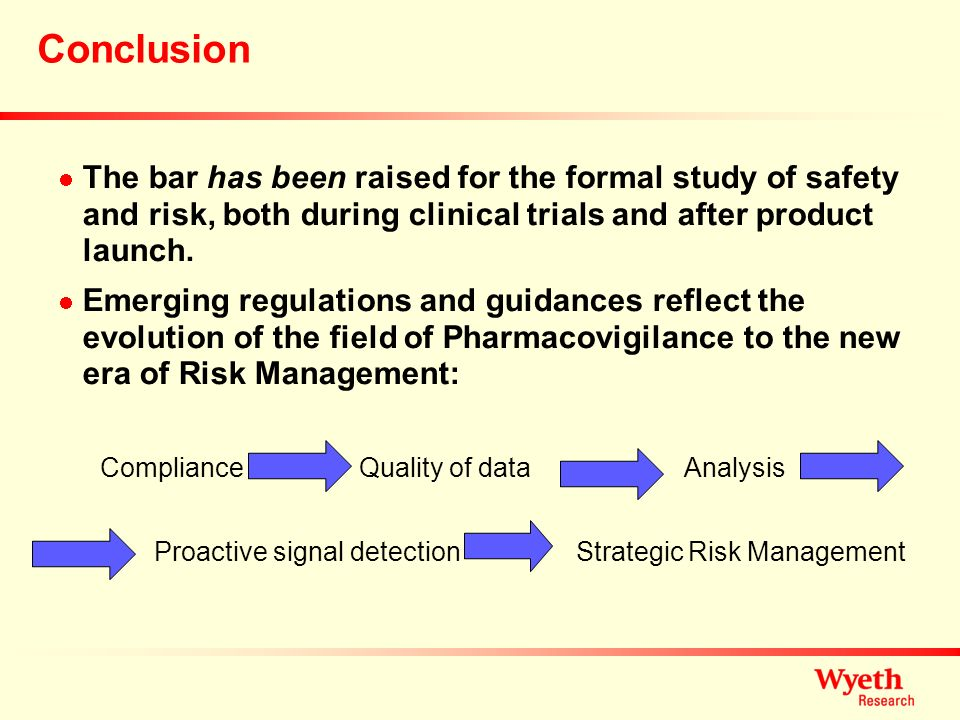 Conclusion The bar has been raised for the formal study of safety and risk, both during clinical trials and after product launch. Emerging regulations
