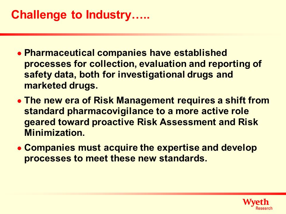 Challenge to Industry….. Pharmaceutical companies have established processes for collection, evaluation and reporting of safety data, both for investi