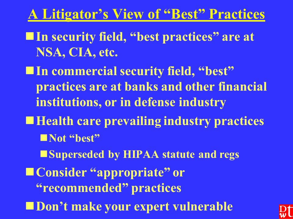 A Litigators View of Best Practices In security field, best practices are at NSA, CIA, etc.