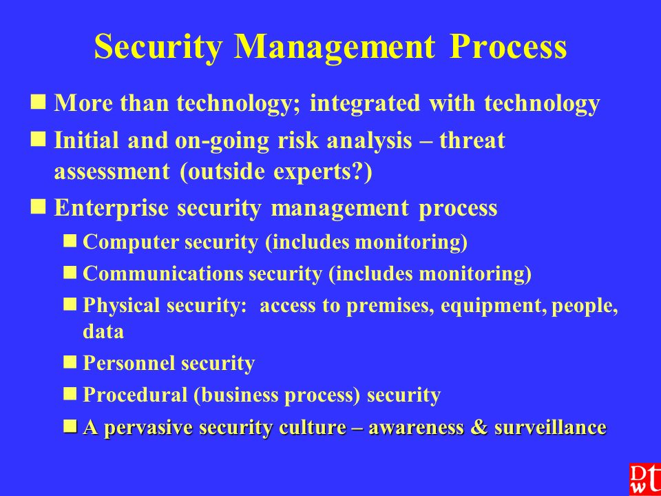 Security Management Process More than technology; integrated with technology Initial and on-going risk analysis – threat assessment (outside experts ) Enterprise security management process Computer security (includes monitoring) Communications security (includes monitoring) Physical security: access to premises, equipment, people, data Personnel security Procedural (business process) security A pervasive security culture – awareness & surveillance A pervasive security culture – awareness & surveillance