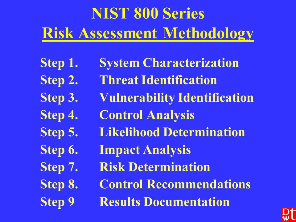NIST 800 Series Risk Assessment Methodology Step 1.System Characterization Step 2.Threat Identification Step 3.Vulnerability Identification Step 4.Control Analysis Step 5.Likelihood Determination Step 6.Impact Analysis Step 7.Risk Determination Step 8.Control Recommendations Step 9Results Documentation