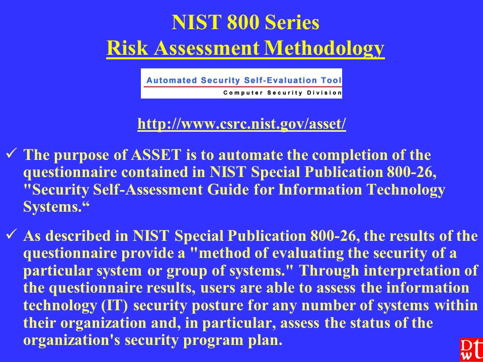 NIST 800 Series Risk Assessment Methodology http://www.csrc.nist.gov/asset/ The purpose of ASSET is to automate the completion of the questionnaire contained in NIST Special Publication 800-26, Security Self-Assessment Guide for Information Technology Systems.