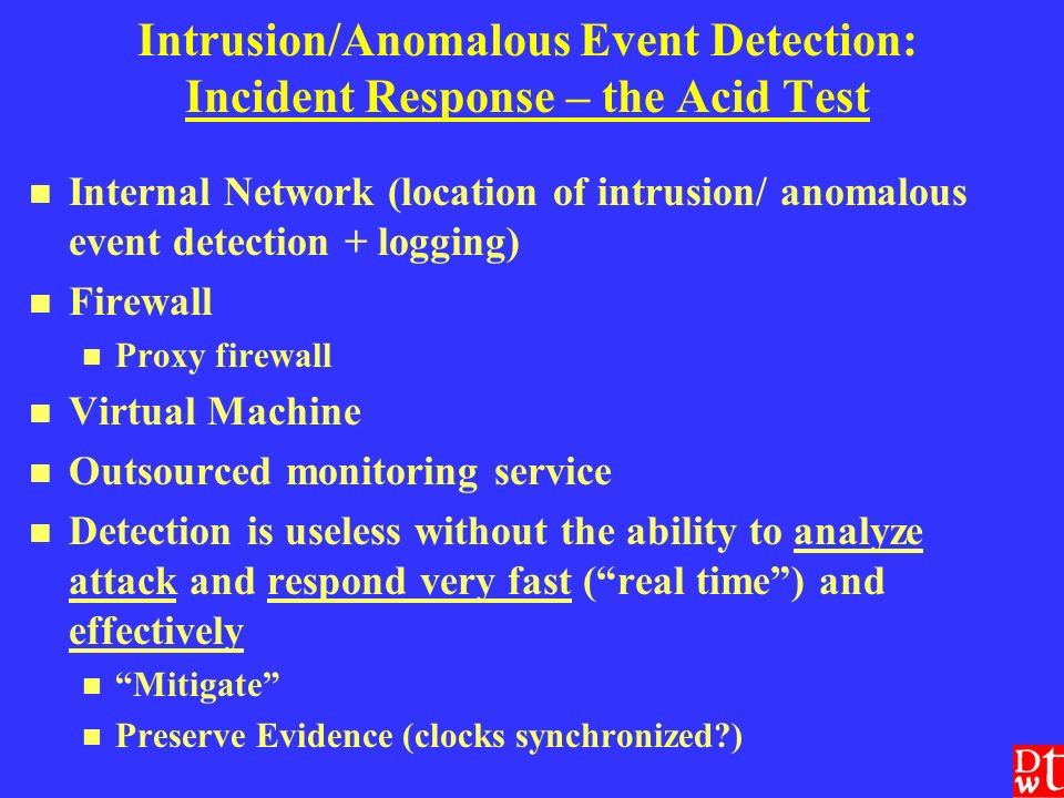 Intrusion/Anomalous Event Detection: Incident Response – the Acid Test Internal Network (location of intrusion/ anomalous event detection + logging) Firewall Proxy firewall Virtual Machine Outsourced monitoring service Detection is useless without the ability to analyze attack and respond very fast (real time) and effectively Mitigate Preserve Evidence (clocks synchronized )