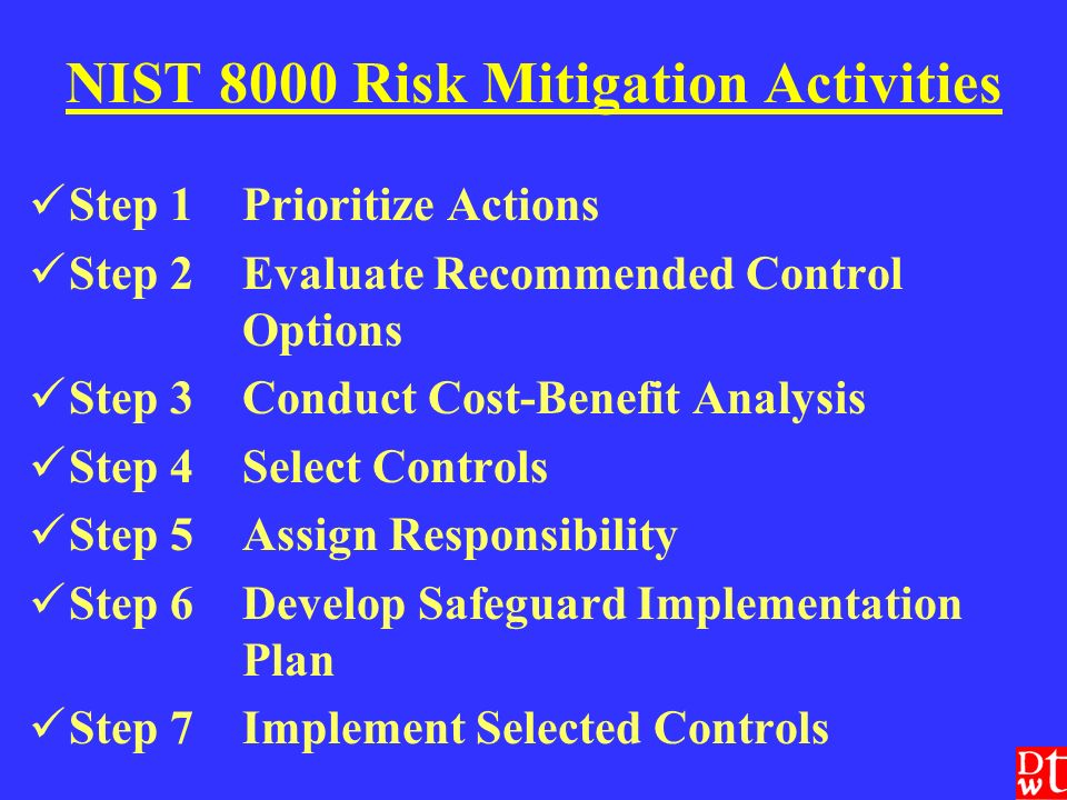 NIST 8000 Risk Mitigation Activities Step 1Prioritize Actions Step 2Evaluate Recommended Control Options Step 3Conduct Cost-Benefit Analysis Step 4Select Controls Step 5Assign Responsibility Step 6Develop Safeguard Implementation Plan Step 7Implement Selected Controls