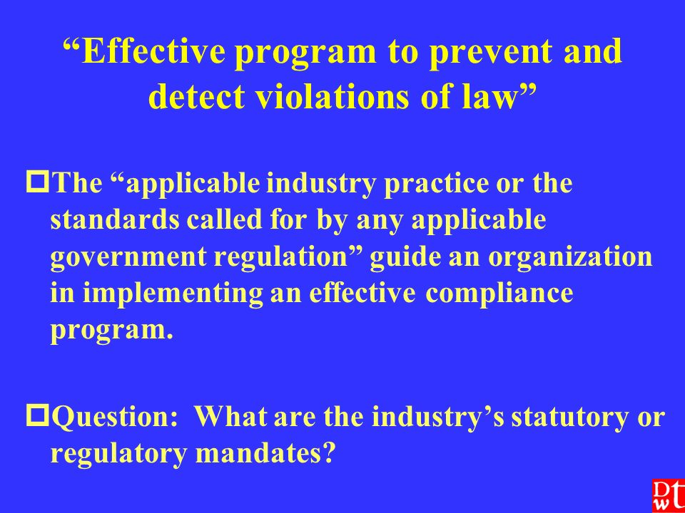 Effective program to prevent and detect violations of law The applicable industry practice or the standards called for by any applicable government regulation guide an organization in implementing an effective compliance program.