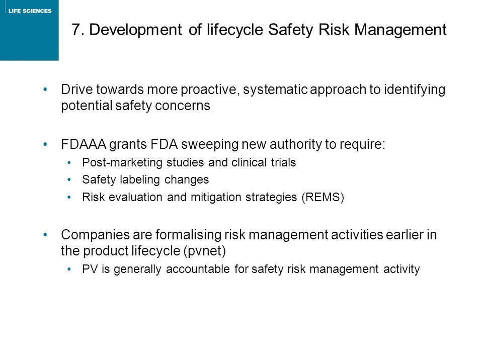 7. Development of lifecycle Safety Risk Management Drive towards more proactive, systematic approach to identifying potential safety concerns FDAAA gr