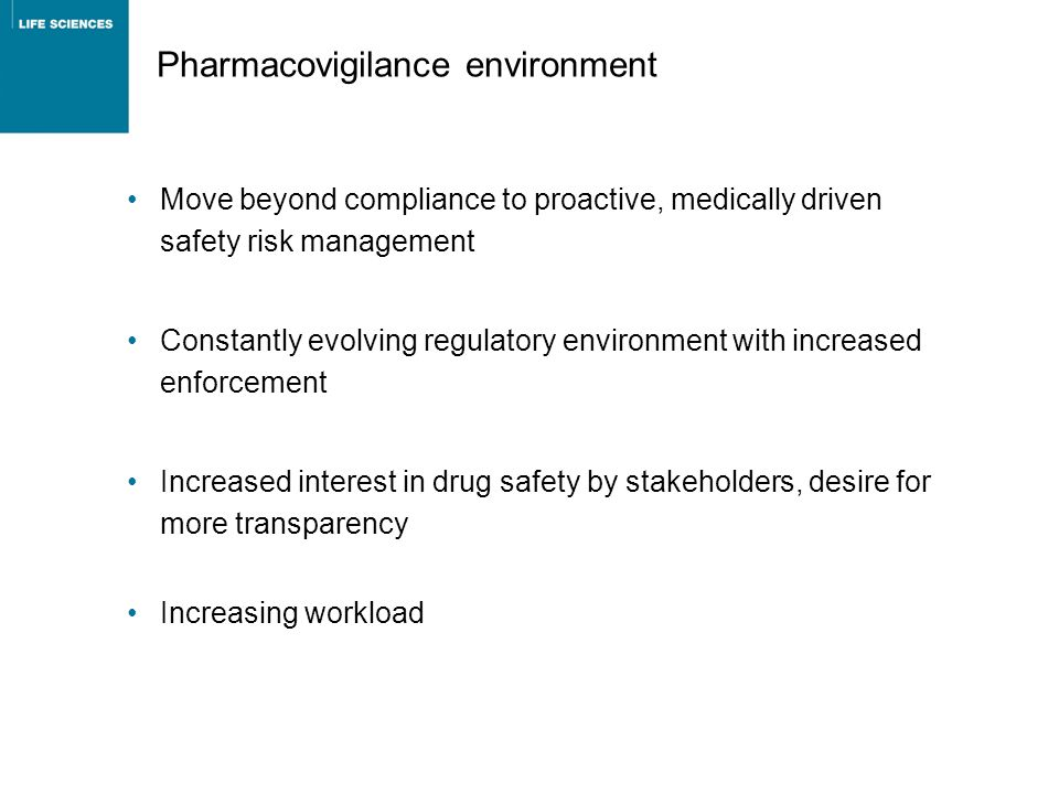 Pharmacovigilance environment Move beyond compliance to proactive, medically driven safety risk management Constantly evolving regulatory environment