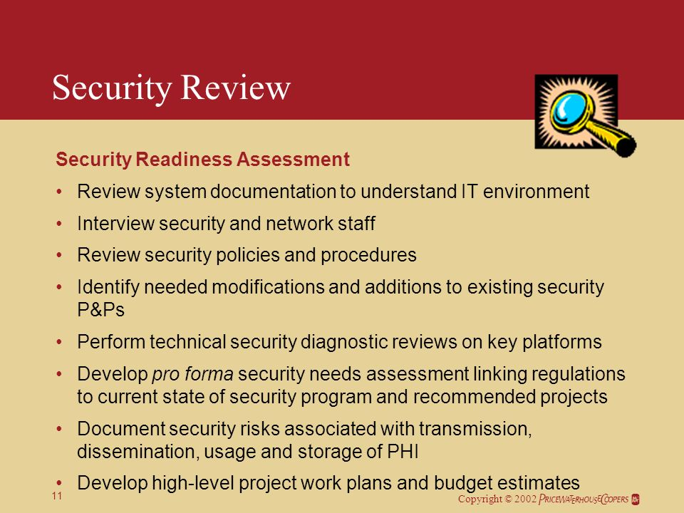 Copyright © 2002 11 Security Review Security Readiness Assessment Review system documentation to understand IT environment Interview security and network staff Review security policies and procedures Identify needed modifications and additions to existing security P&Ps Perform technical security diagnostic reviews on key platforms Develop pro forma security needs assessment linking regulations to current state of security program and recommended projects Document security risks associated with transmission, dissemination, usage and storage of PHI Develop high-level project work plans and budget estimates