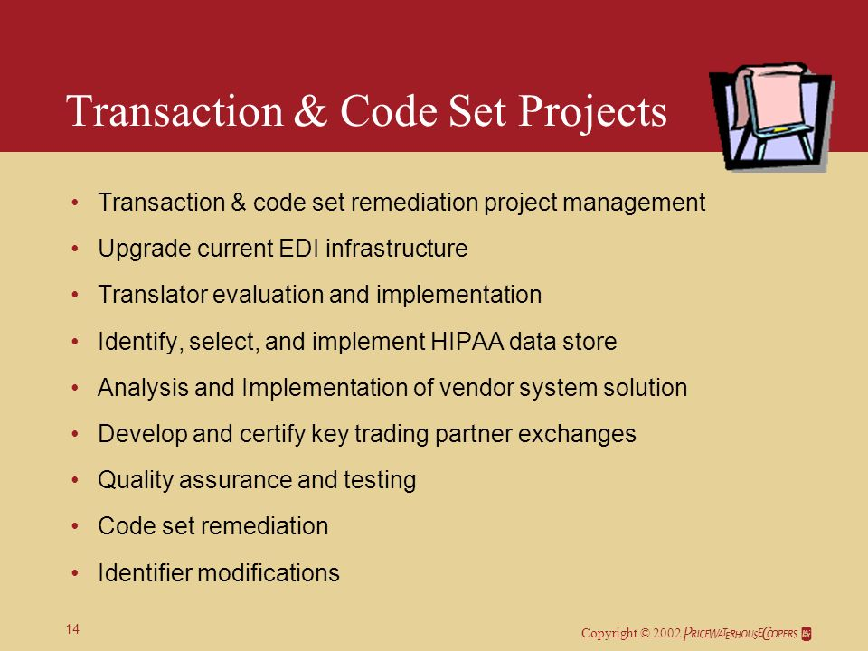 Copyright © 2002 14 Transaction & Code Set Projects Transaction & code set remediation project management Upgrade current EDI infrastructure Translator evaluation and implementation Identify, select, and implement HIPAA data store Analysis and Implementation of vendor system solution Develop and certify key trading partner exchanges Quality assurance and testing Code set remediation Identifier modifications