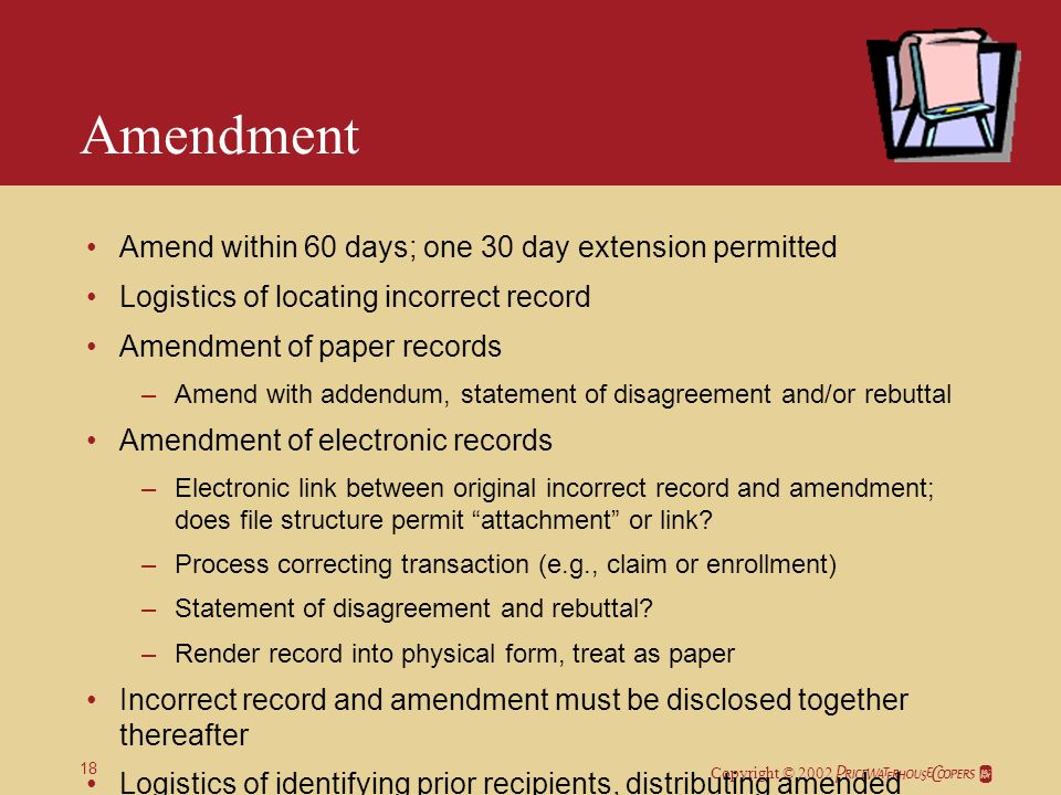 Copyright © 2002 18 Amendment Amend within 60 days; one 30 day extension permitted Logistics of locating incorrect record Amendment of paper records –Amend with addendum, statement of disagreement and/or rebuttal Amendment of electronic records –Electronic link between original incorrect record and amendment; does file structure permit attachment or link.