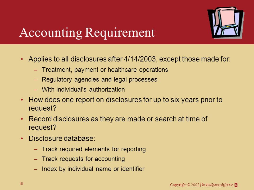 Copyright © 2002 19 Accounting Requirement Applies to all disclosures after 4/14/2003, except those made for: –Treatment, payment or healthcare operations –Regulatory agencies and legal processes –With individuals authorization How does one report on disclosures for up to six years prior to request.