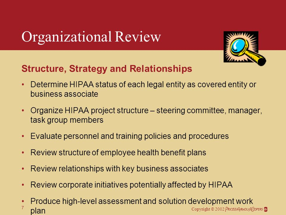 Copyright © 2002 7 Organizational Review Structure, Strategy and Relationships Determine HIPAA status of each legal entity as covered entity or business associate Organize HIPAA project structure – steering committee, manager, task group members Evaluate personnel and training policies and procedures Review structure of employee health benefit plans Review relationships with key business associates Review corporate initiatives potentially affected by HIPAA Produce high-level assessment and solution development work plan