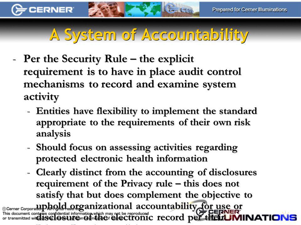 Prepared for Cerner Illuminations A System of Accountability -Per the Security Rule – the explicit requirement is to have in place audit control mechanisms to record and examine system activity -Entities have flexibility to implement the standard appropriate to the requirements of their own risk analysis -Should focus on assessing activities regarding protected electronic health information -Clearly distinct from the accounting of disclosures requirement of the Privacy rule – this does not satisfy that but does complement the objective to uphold organizational accountability for use or disclosure of the electronic record per their Privacy Practices policies -Per the Security Rule – the explicit requirement is to have in place audit control mechanisms to record and examine system activity -Entities have flexibility to implement the standard appropriate to the requirements of their own risk analysis -Should focus on assessing activities regarding protected electronic health information -Clearly distinct from the accounting of disclosures requirement of the Privacy rule – this does not satisfy that but does complement the objective to uphold organizational accountability for use or disclosure of the electronic record per their Privacy Practices policies