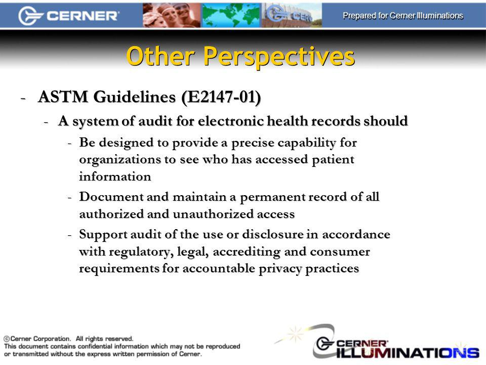 Prepared for Cerner Illuminations Other Perspectives -ASTM Guidelines (E2147-01) -A system of audit for electronic health records should -Be designed to provide a precise capability for organizations to see who has accessed patient information -Document and maintain a permanent record of all authorized and unauthorized access -Support audit of the use or disclosure in accordance with regulatory, legal, accrediting and consumer requirements for accountable privacy practices -ASTM Guidelines (E2147-01) -A system of audit for electronic health records should -Be designed to provide a precise capability for organizations to see who has accessed patient information -Document and maintain a permanent record of all authorized and unauthorized access -Support audit of the use or disclosure in accordance with regulatory, legal, accrediting and consumer requirements for accountable privacy practices