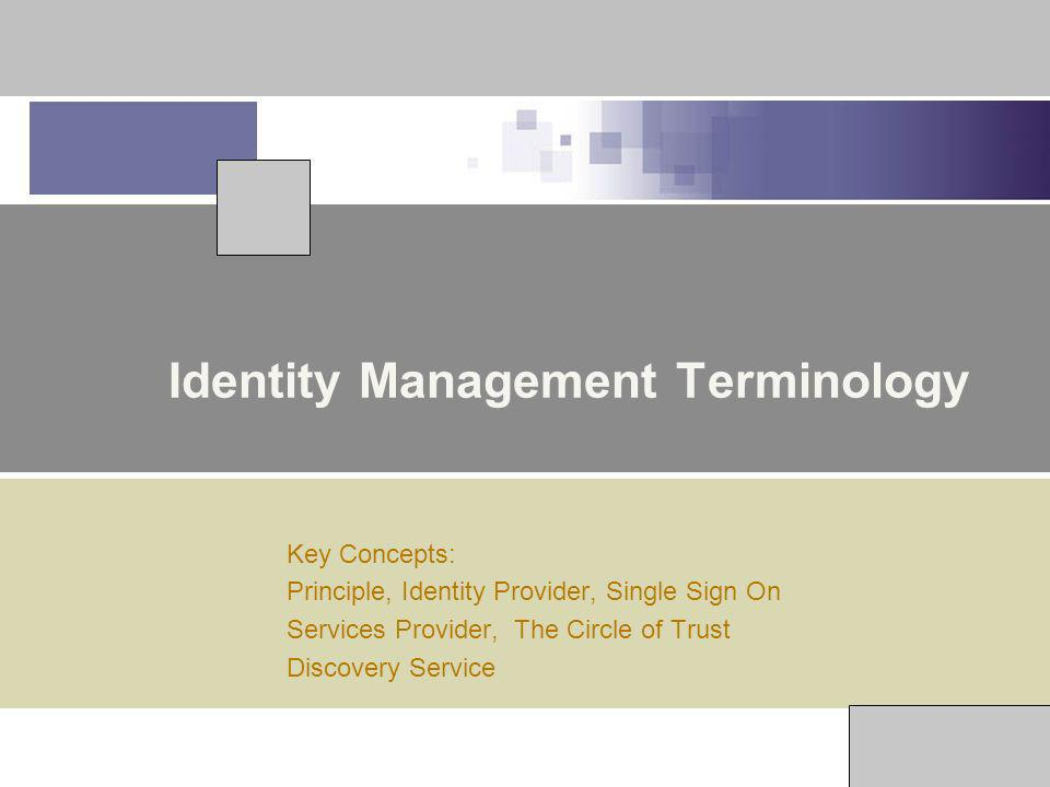 Identity Management Terminology Key Concepts: Principle, Identity Provider, Single Sign On Services Provider, The Circle of Trust Discovery Service